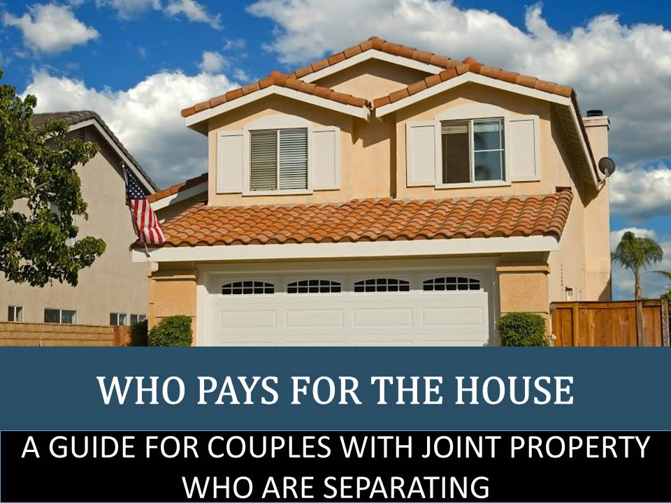 Who Pays for the House: A Guide for Couples with Joint Property Who Are Separating